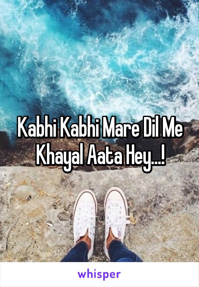 Kabhi Kabhi Mare Dil Me Khayal Aata Hey...!