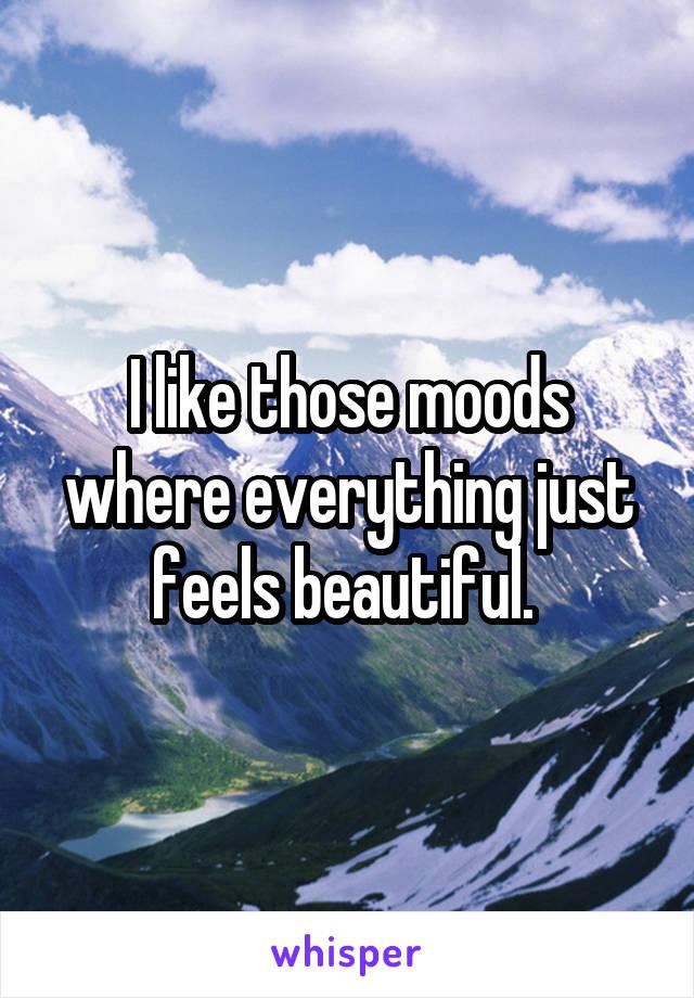 I like those moods where everything just feels beautiful.