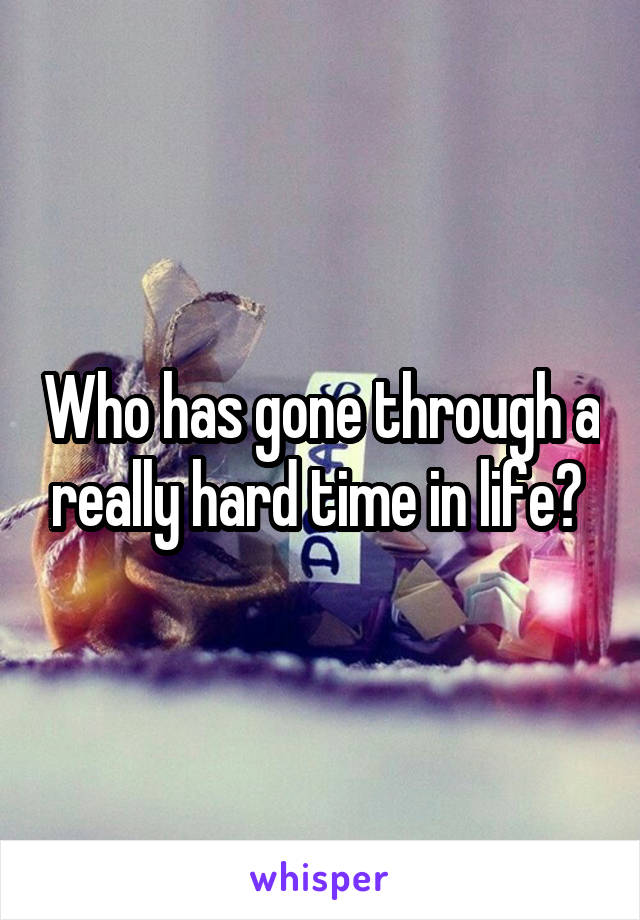 Who has gone through a really hard time in life?