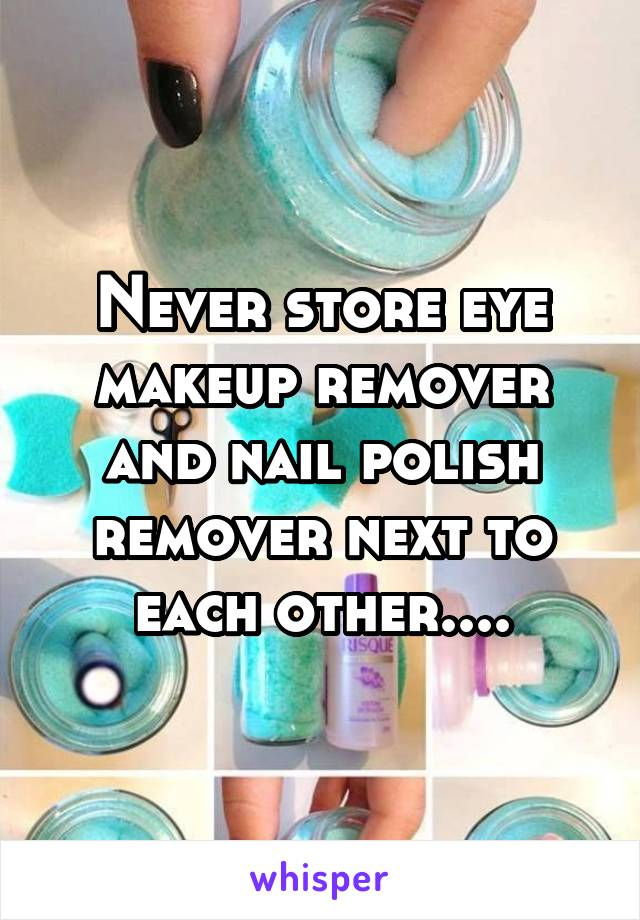 Never store eye makeup remover and nail polish remover next to each other....