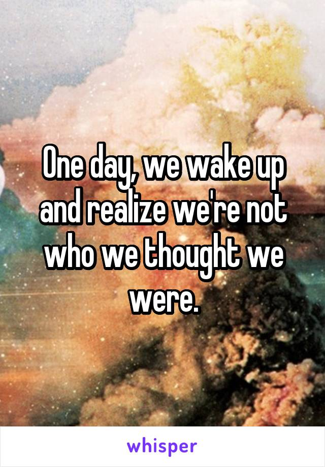 One day, we wake up and realize we're not who we thought we were.