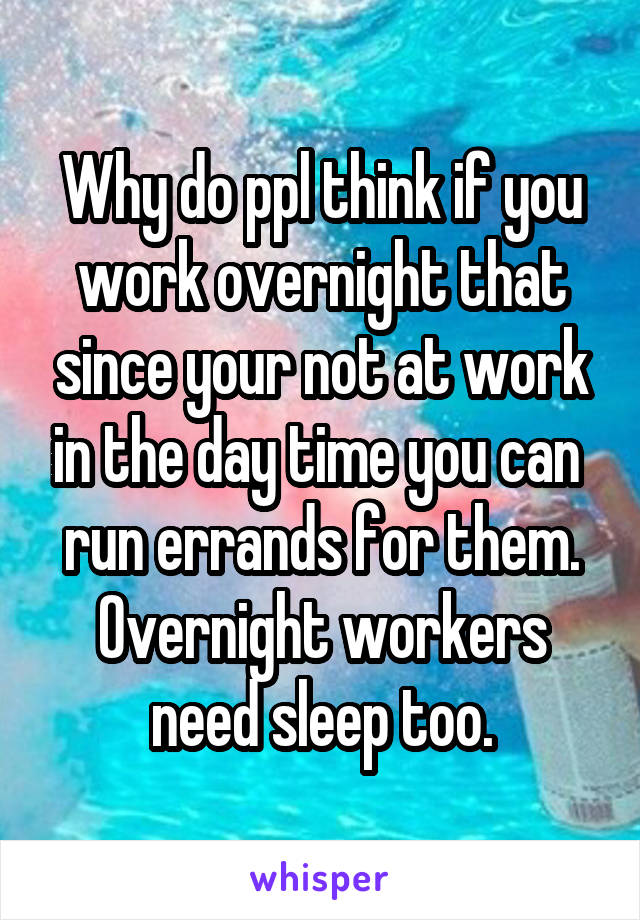 Why do ppl think if you work overnight that since your not at work in the day time you can  run errands for them. Overnight workers need sleep too.