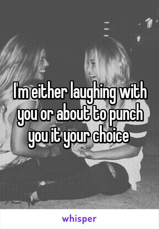 I'm either laughing with you or about to punch you it your choice