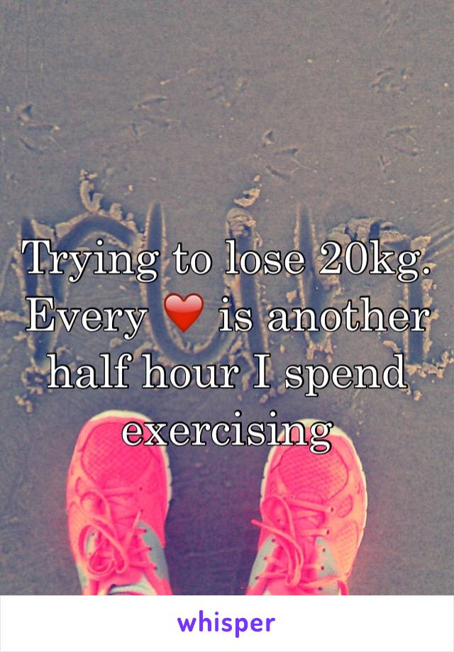Trying to lose 20kg. Every ❤️ is another half hour I spend exercising
