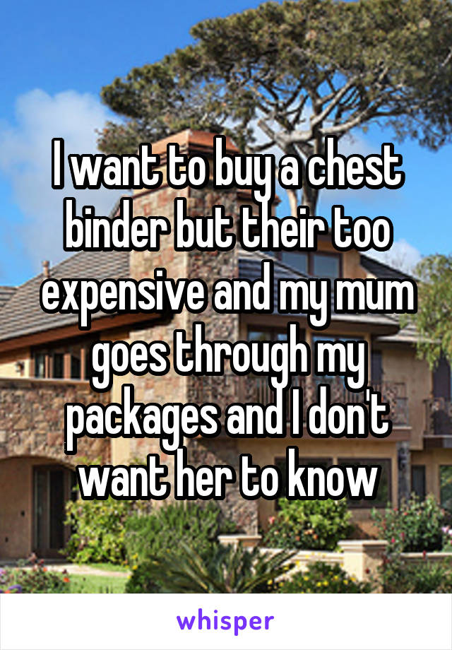 I want to buy a chest binder but their too expensive and my mum goes through my packages and I don't want her to know