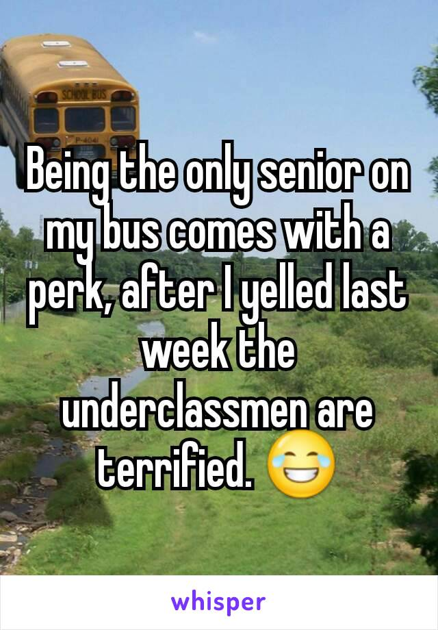 Being the only senior on my bus comes with a perk, after I yelled last week the underclassmen are terrified. 😂