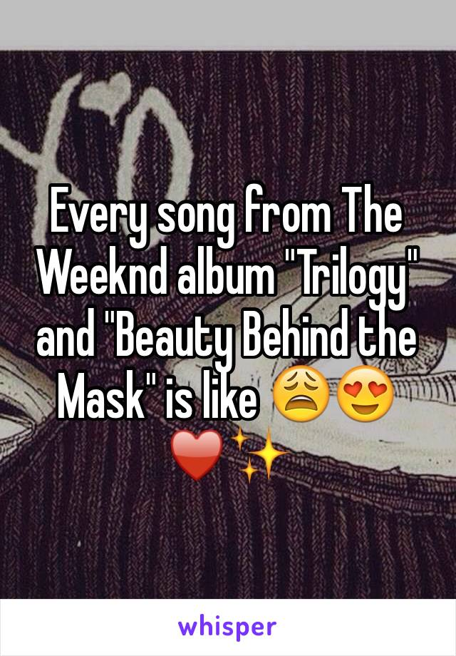 "Every song from The Weeknd album ""Trilogy"" and ""Beauty Behind the Mask"" is like 😩😍♥️✨"