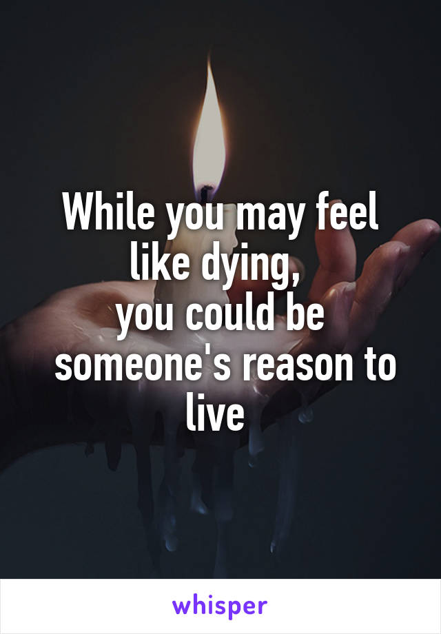 While you may feel like dying,  you could be  someone's reason to live