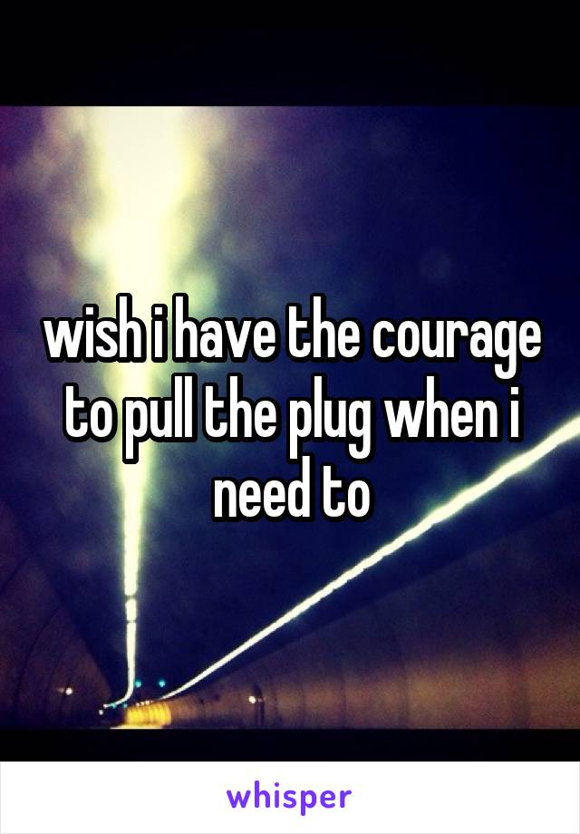 wish i have the courage to pull the plug when i need to