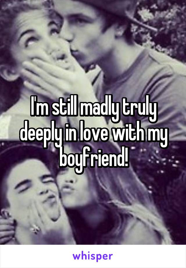 I'm still madly truly deeply in love with my boyfriend!