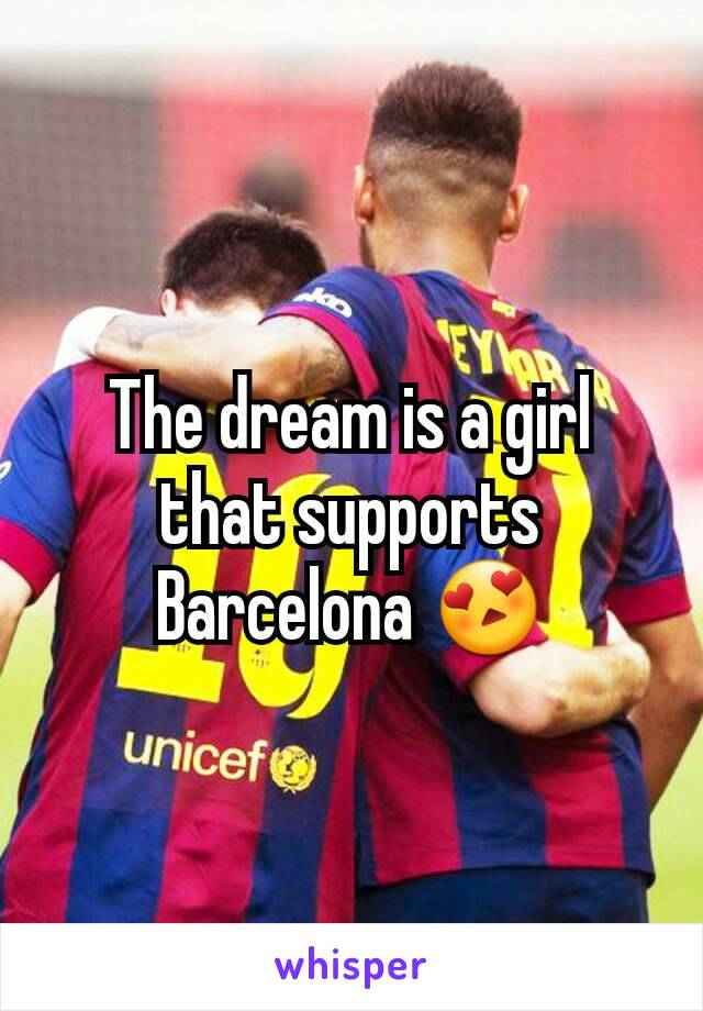 The dream is a girl that supports Barcelona 😍