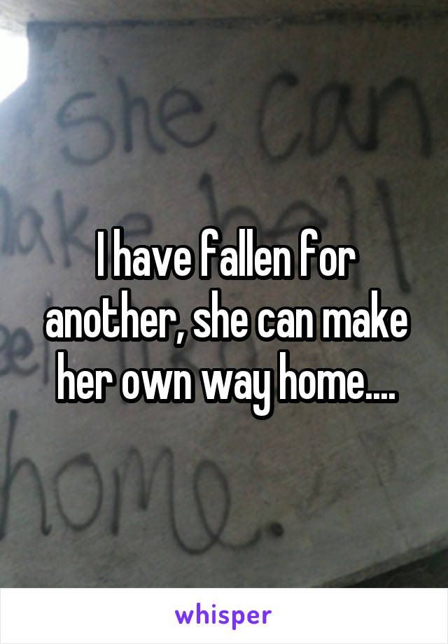 I have fallen for another, she can make her own way home....