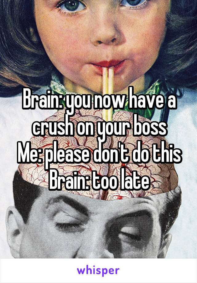 Brain: you now have a crush on your boss Me: please don't do this Brain: too late
