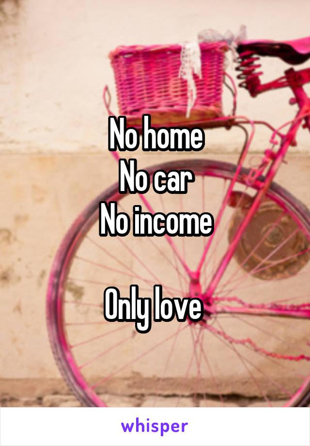 No home No car No income  Only love