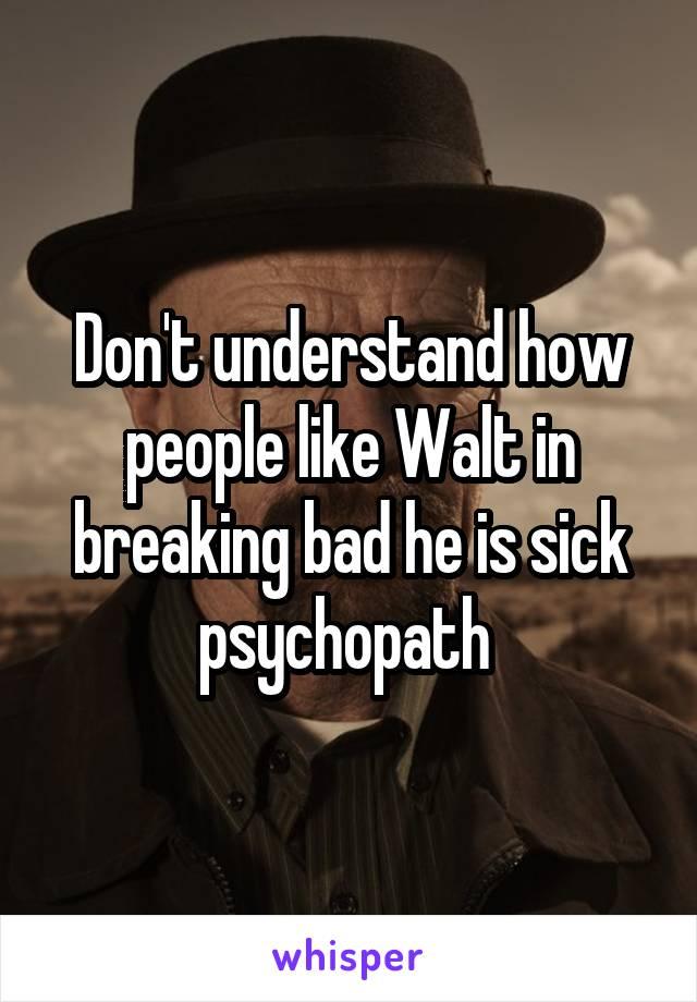 Don't understand how people like Walt in breaking bad he is sick psychopath