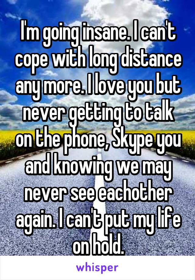 I'm going insane. I can't cope with long distance any more. I love you but never getting to talk on the phone, Skype you and knowing we may never see eachother again. I can't put my life on hold.