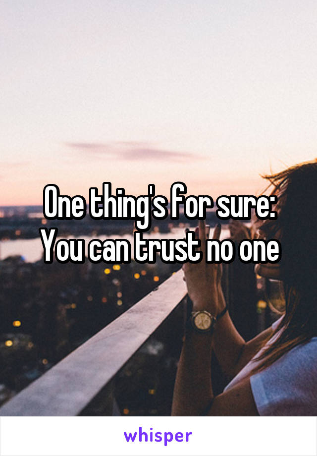 One thing's for sure: You can trust no one