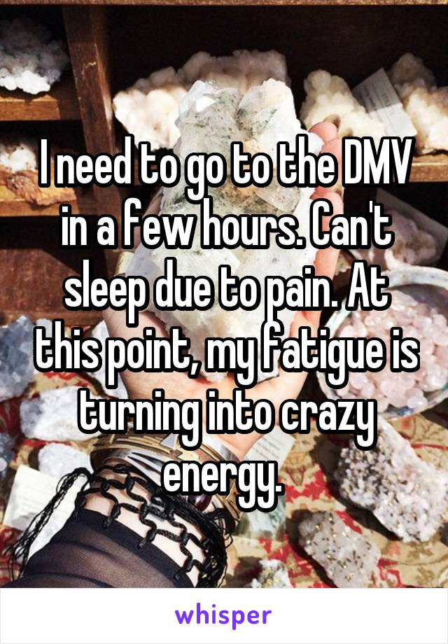 I need to go to the DMV in a few hours. Can't sleep due to pain. At this point, my fatigue is turning into crazy energy.