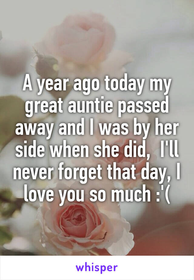 A year ago today my great auntie passed away and I was by her side when she did,  I'll never forget that day, I love you so much :'(
