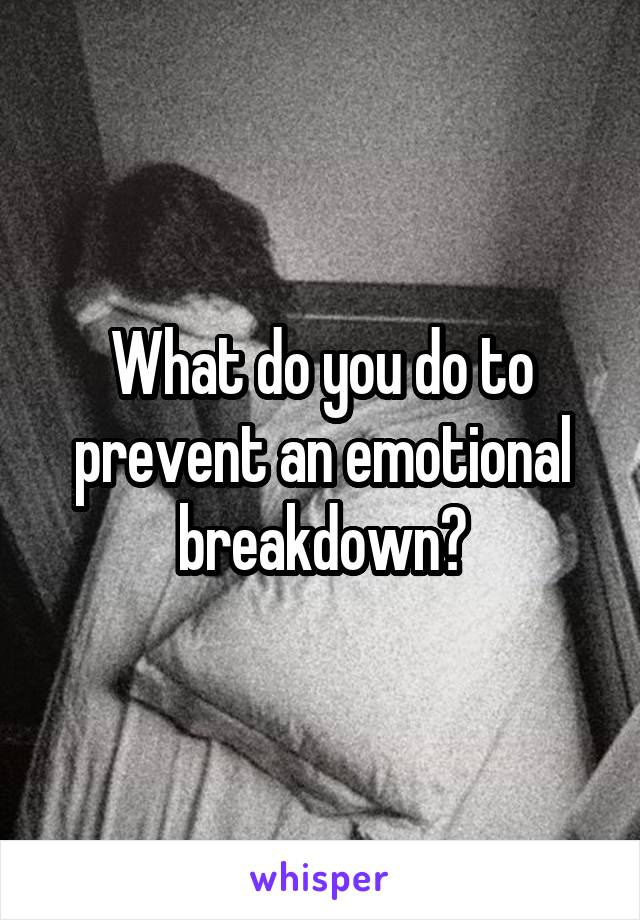 What do you do to prevent an emotional breakdown?