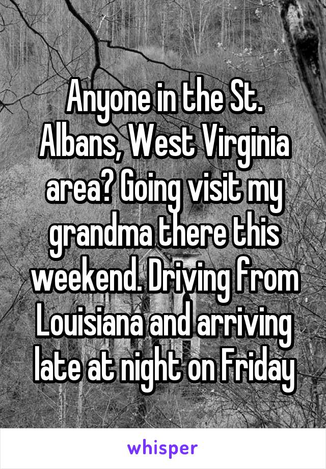 Anyone in the St. Albans, West Virginia area? Going visit my grandma there this weekend. Driving from Louisiana and arriving late at night on Friday