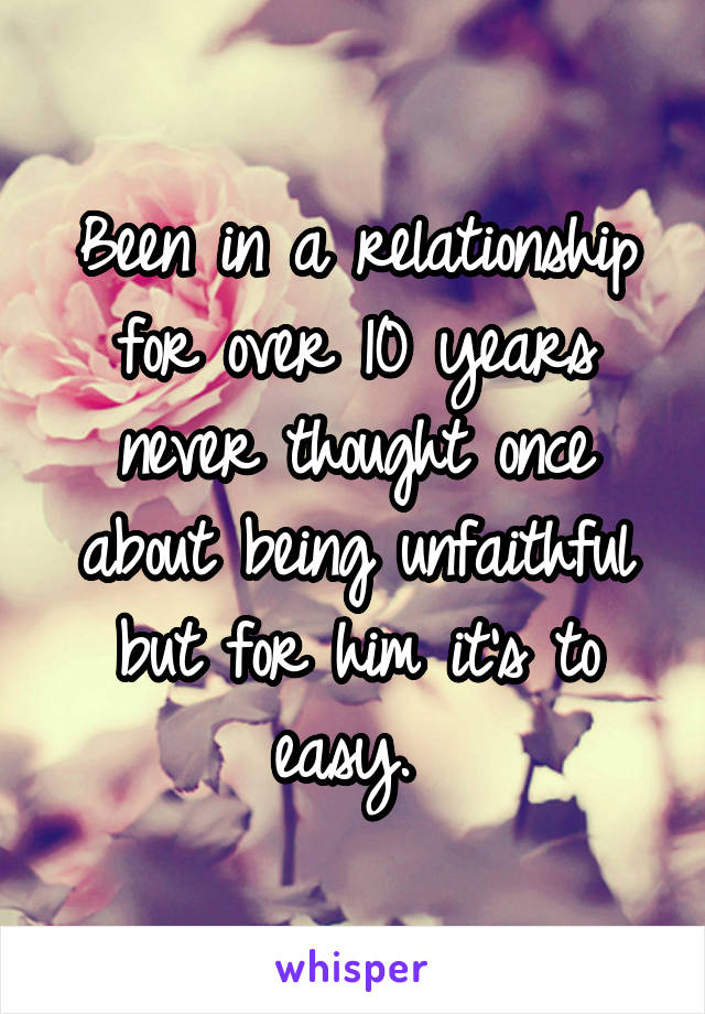 Been in a relationship for over 10 years never thought once about being unfaithful but for him it's to easy.