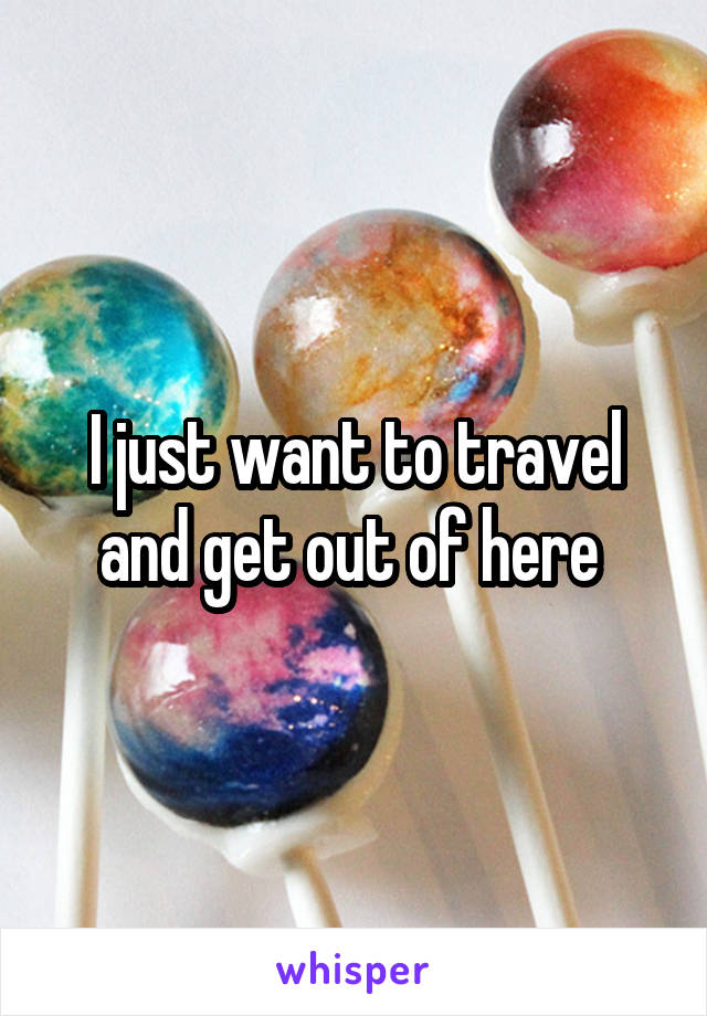 I just want to travel and get out of here