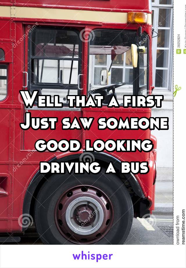 Well that a first  Just saw someone good looking driving a bus