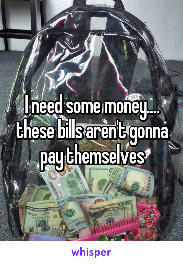 I need some money.... these bills aren't gonna pay themselves
