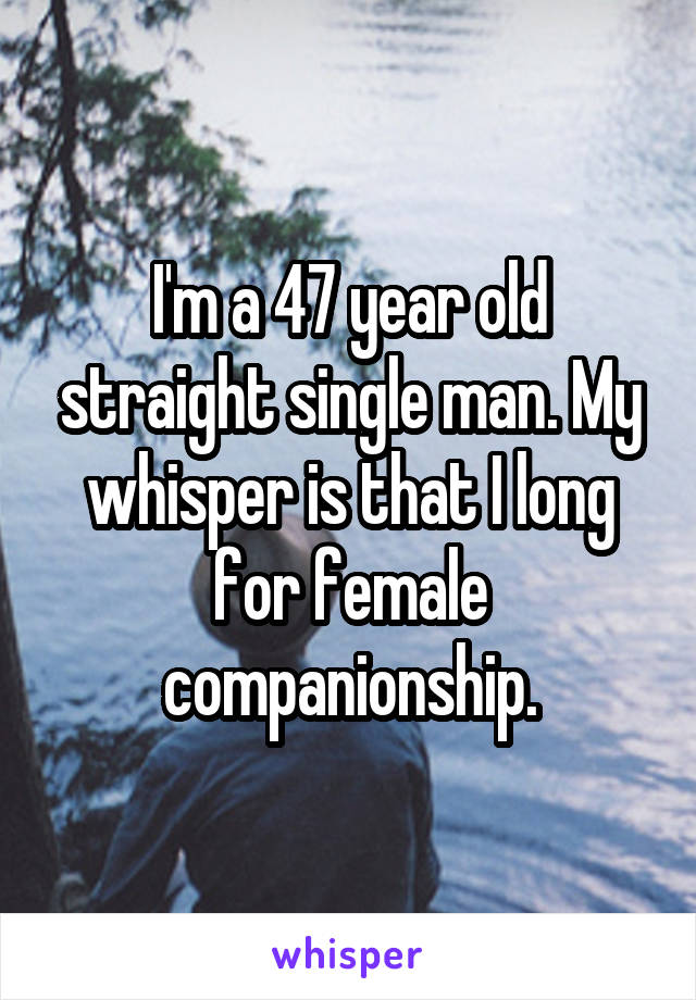 I'm a 47 year old straight single man. My whisper is that I long for female companionship.