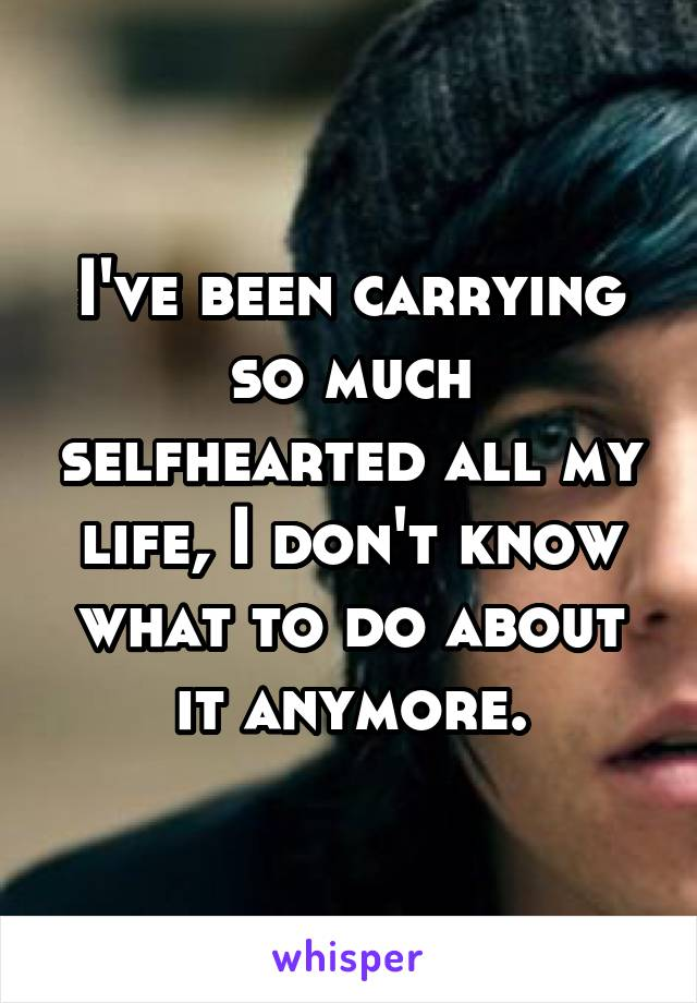 I've been carrying so much selfhearted all my life, I don't know what to do about it anymore.