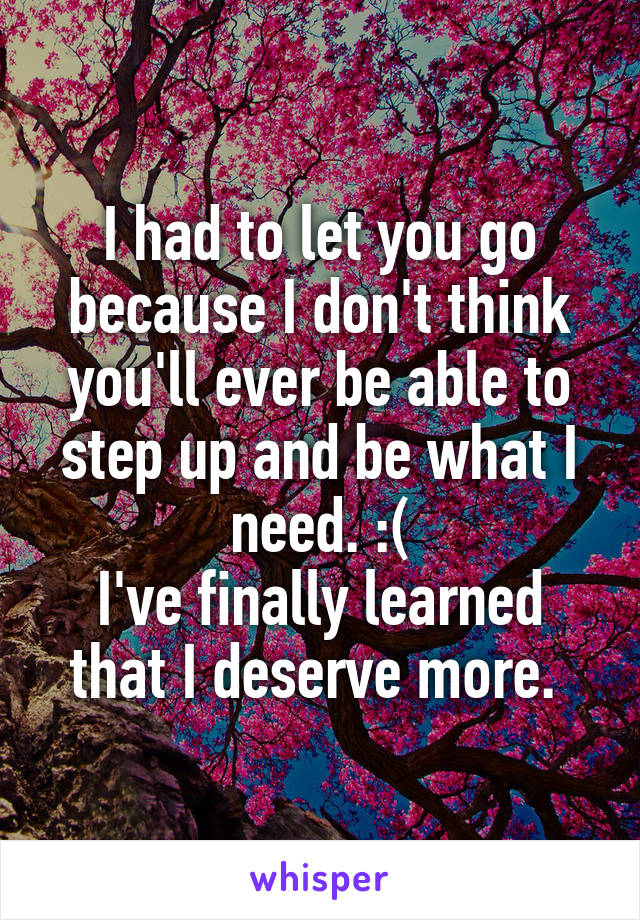 I had to let you go because I don't think you'll ever be able to step up and be what I need. :( I've finally learned that I deserve more.