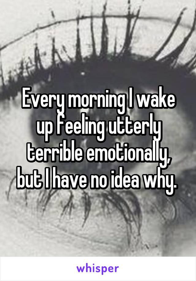 Every morning I wake up feeling utterly terrible emotionally, but I have no idea why.