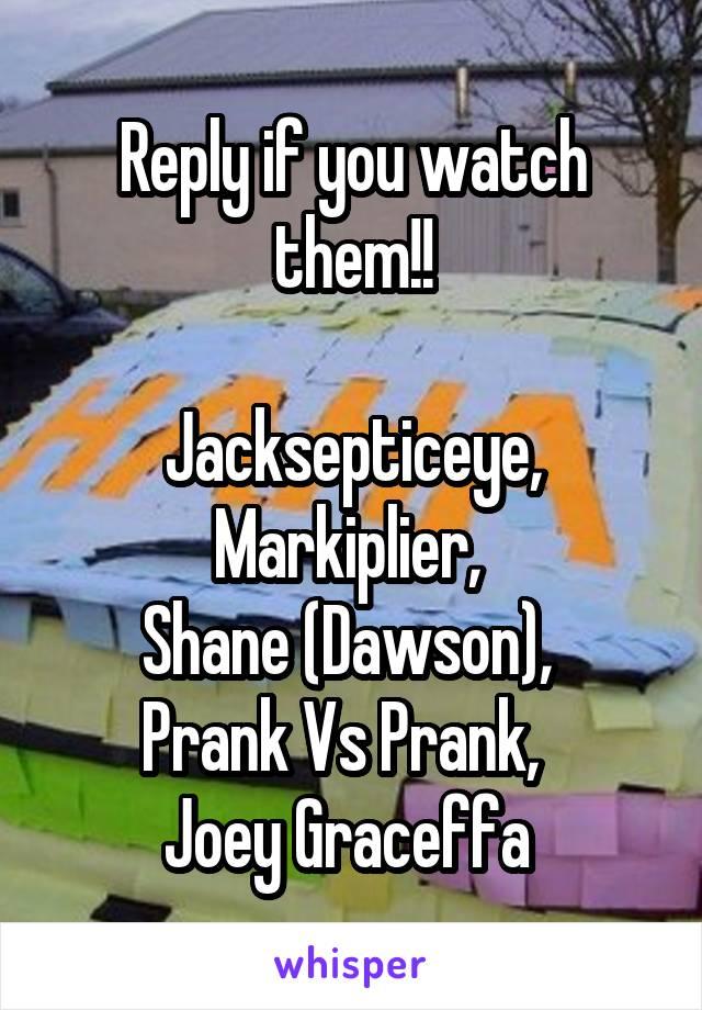 Reply if you watch them!!  Jacksepticeye, Markiplier,  Shane (Dawson),  Prank Vs Prank,   Joey Graceffa