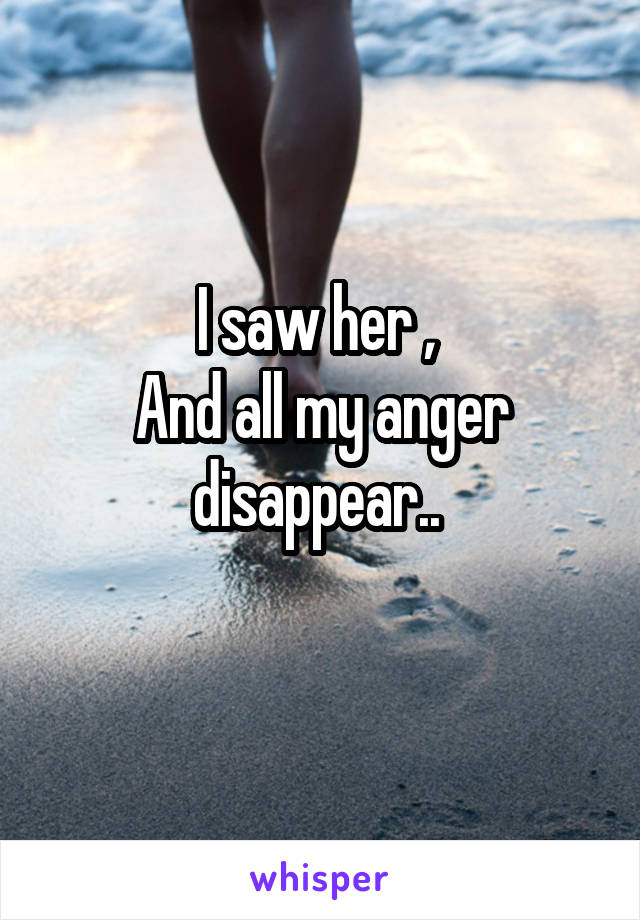 I saw her ,  And all my anger disappear..