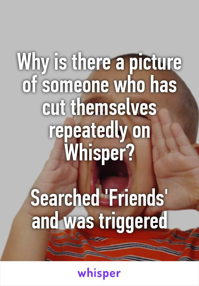 Why is there a picture of someone who has cut themselves repeatedly on Whisper?  Searched 'Friends' and was triggered