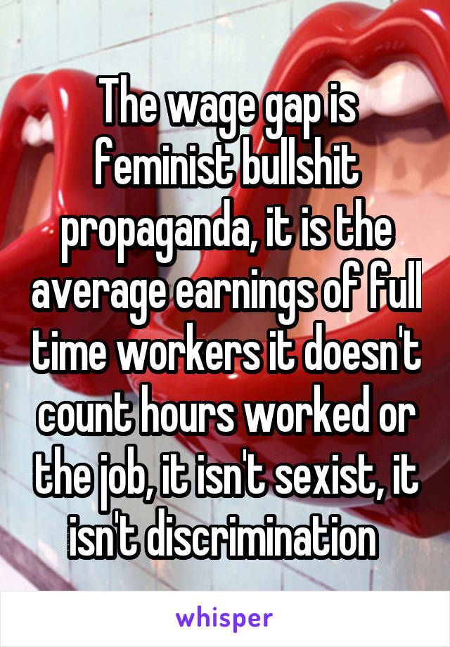 The wage gap is feminist bullshit propaganda, it is the average earnings of full time workers it doesn't count hours worked or the job, it isn't sexist, it isn't discrimination