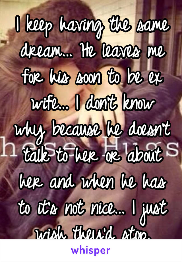 I keep having the same dream... He leaves me for his soon to be ex wife... I don't know why because he doesn't talk to her or about her and when he has to it's not nice... I just wish they'd stop.