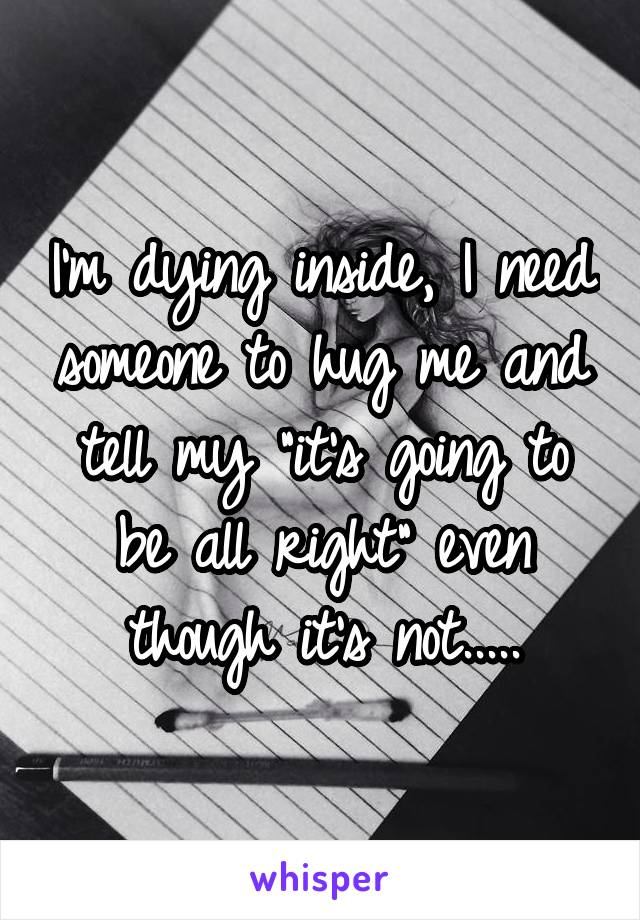 """I'm dying inside, I need someone to hug me and tell my """"it's going to be all right"""" even though it's not....."""