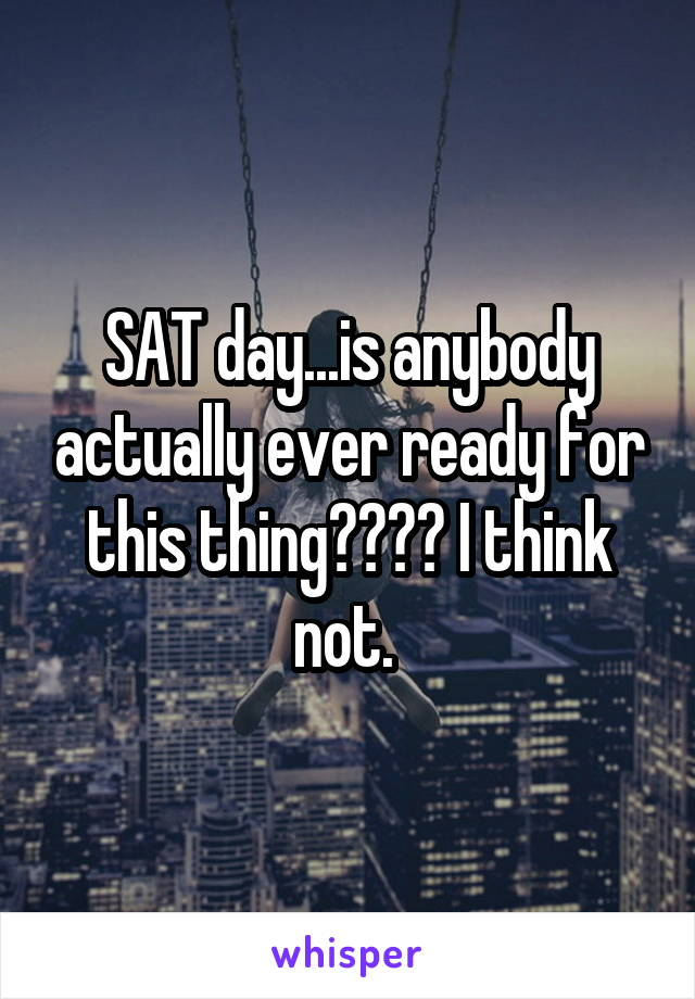 SAT day...is anybody actually ever ready for this thing???? I think not.