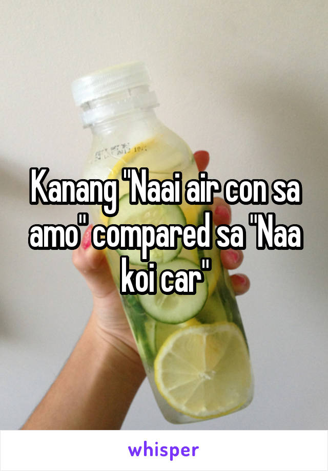 "Kanang ""Naai air con sa amo"" compared sa ""Naa koi car"""