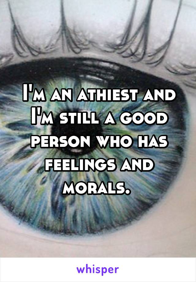 I'm an athiest and I'm still a good person who has feelings and morals.
