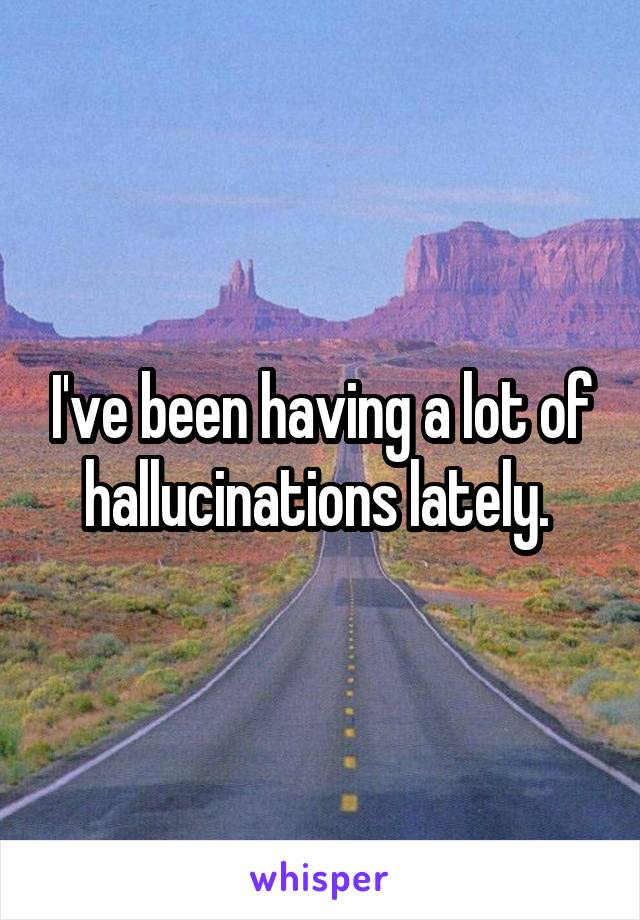 I've been having a lot of hallucinations lately.