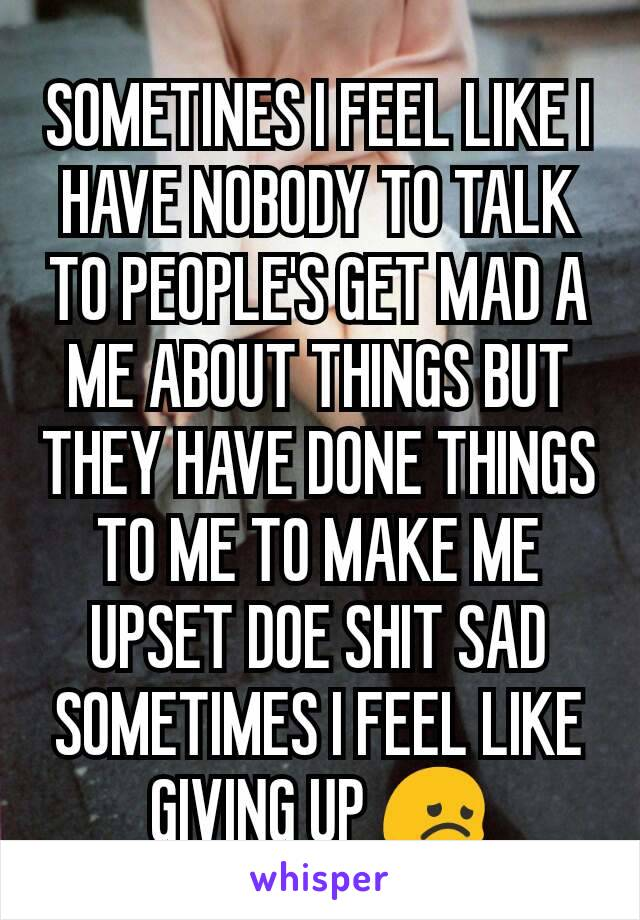 SOMETINES I FEEL LIKE I HAVE NOBODY TO TALK TO PEOPLE'S GET MAD A ME ABOUT THINGS BUT THEY HAVE DONE THINGS TO ME TO MAKE ME UPSET DOE SHIT SAD SOMETIMES I FEEL LIKE GIVING UP 😞