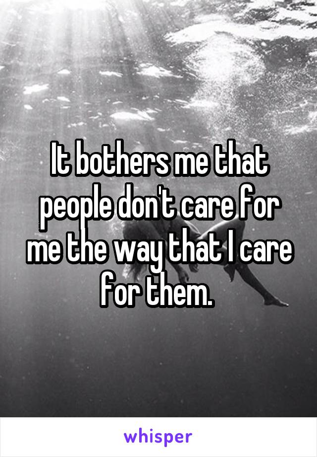 It bothers me that people don't care for me the way that I care for them.