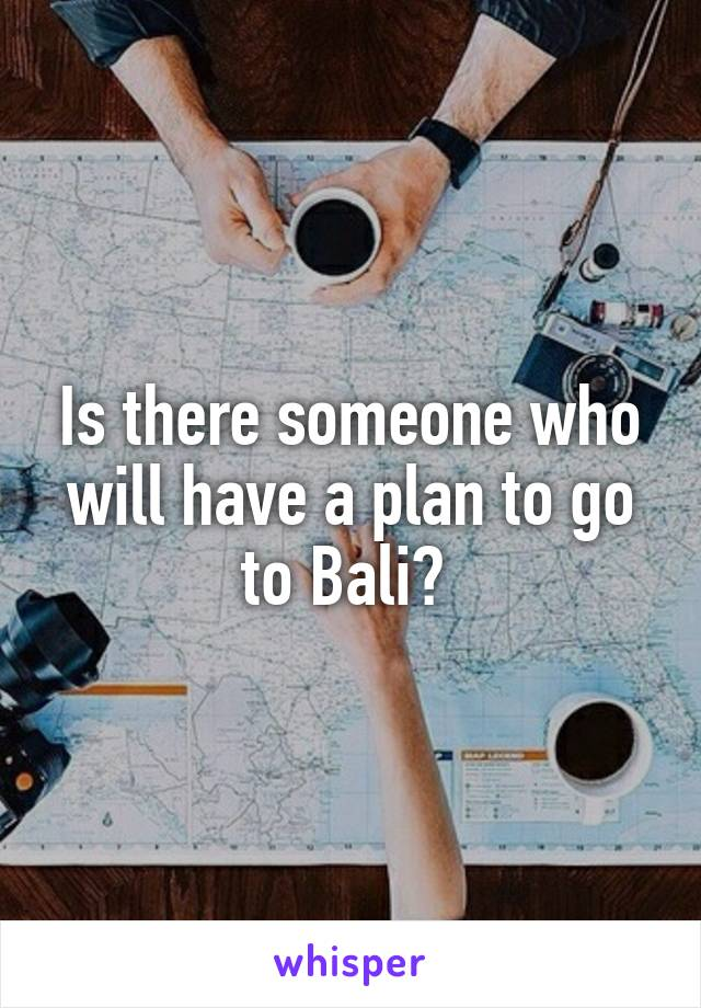 Is there someone who will have a plan to go to Bali?