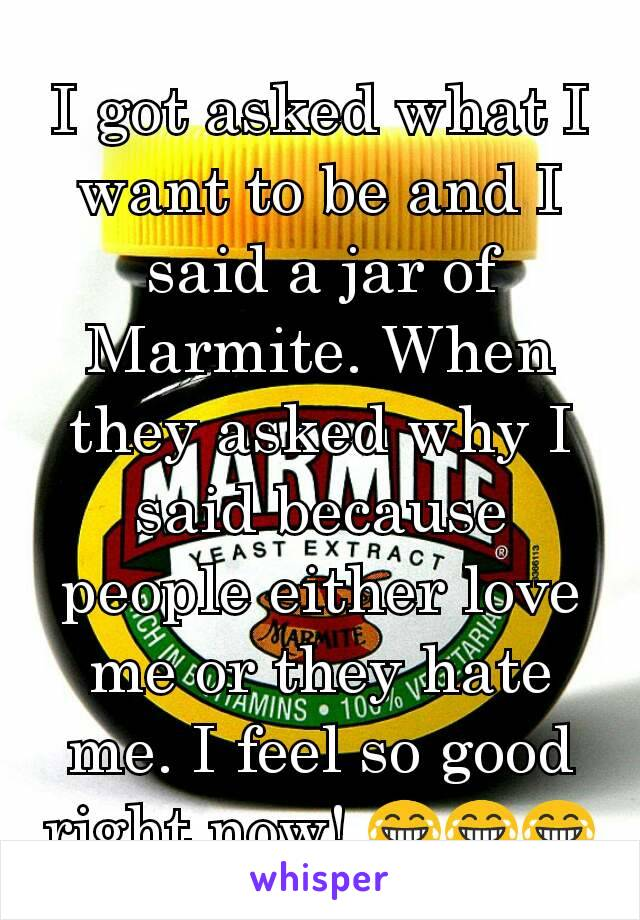 I got asked what I want to be and I said a jar of  Marmite. When they asked why I said because people either love me or they hate me. I feel so good right now! 😂😂😂