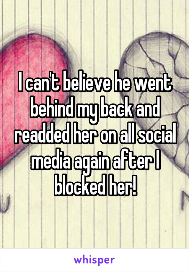 I can't believe he went behind my back and readded her on all social media again after I blocked her!