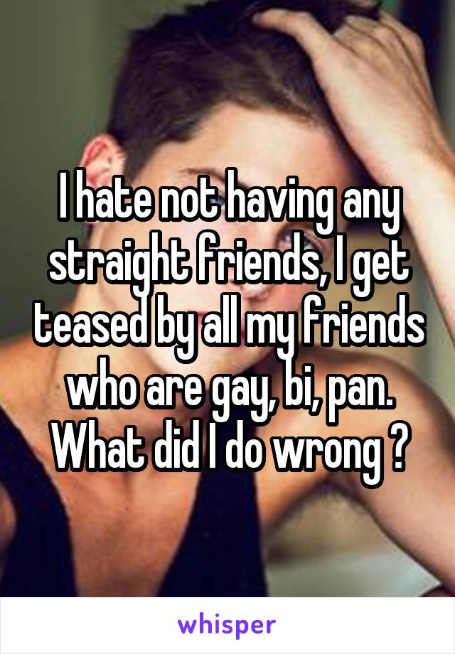 I hate not having any straight friends, I get teased by all my friends who are gay, bi, pan. What did I do wrong 😖