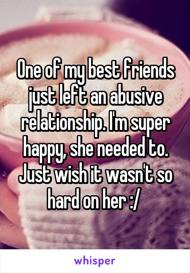 One of my best friends just left an abusive relationship. I'm super happy, she needed to. Just wish it wasn't so hard on her :/